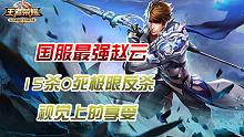 [狂魔哥]国服最强赵云,15杀0死丝血反杀极限操作