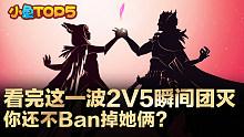 小鱼Top5:看完这一波2V5瞬间团灭  你还不Ban掉她俩?