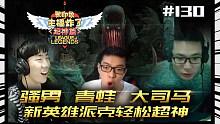 主播炸了超神篇131:骚男、青蛙、大司马 新英雄派克轻松超神