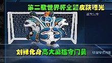 王者荣耀:第二款世界杯主题皮肤曝光 刘禅化身高大威猛守门员