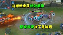 王者荣耀:刘禅新皮肤特效展示 硬生生把峡谷玩成了足球场