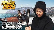 主播爱吃鸡小海篇:吃鸡鬼叫王,皮海带你浪
