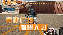 陈子豪:【子豪吔鸡】在素质广场偶遇人才